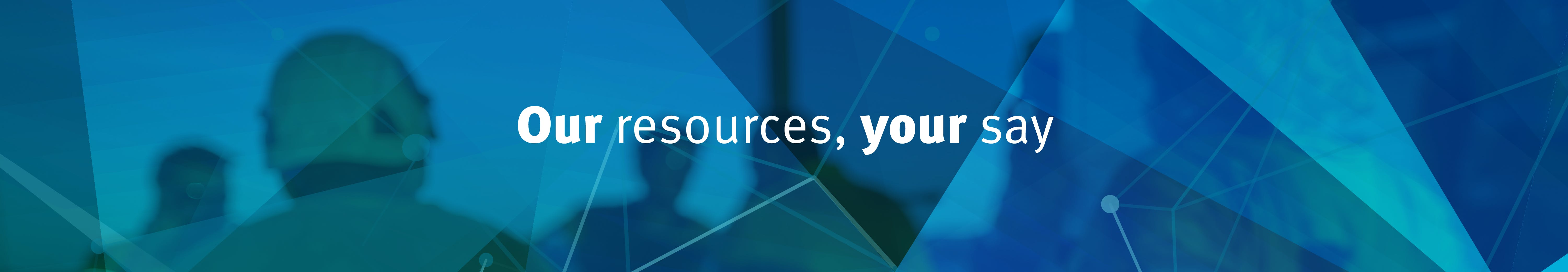 Our resources, your say